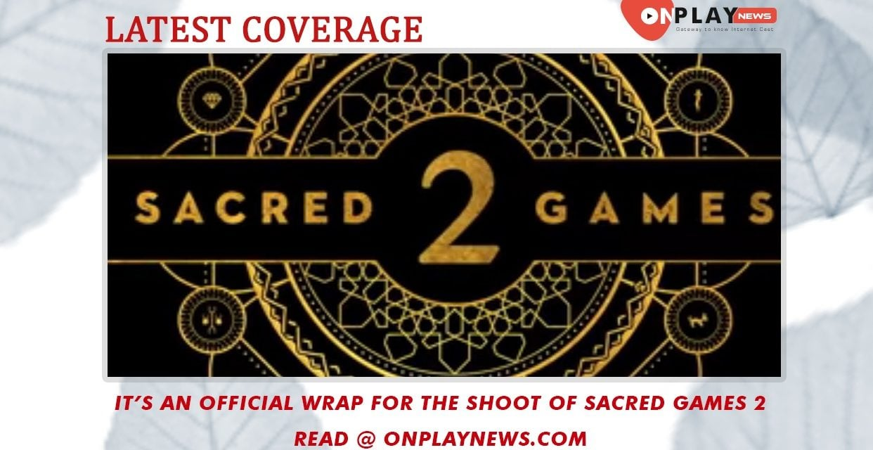 It's an official wrap for the shoot of Sacred Games 2