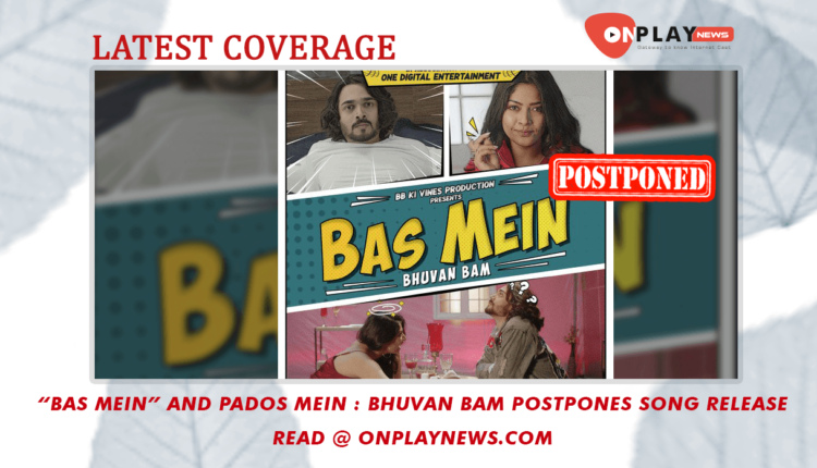 Bas Mein and Pados Mein -Bhuvan Bam postpones song release
